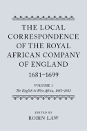 The Local Correspondence of the Royal African Company of England, 1681–1699, Vol. 1: The English in West Africa, 1681–1683