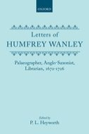Letters of Humfrey Wanley: Palaeographer, Anglo-Saxonist, Librarian, 1672–1726Palaeographer, Anglo-Saxonist, Librarian, 1672–1726