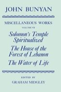 The Miscellaneous Works of John Bunyan, Vol. 7: Solomon's Temple Spiritualized; The House of the Forest of Lebanon; The Water of Life