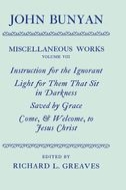 The Miscellaneous Works of John Bunyan, Vol. 8: Instruction for the Ignorant; Light for Them that Sit in Darkness; Saved by Grace; Come, & Welcome, to Jesus Christ