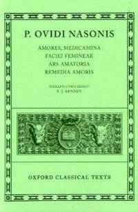 Oxford Classical Texts: P. Ovidi Nasonis: Amores; Medicamina Faciei Femineae; Ars Amatoria; Remedia Amoris