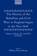 The History of the Rebellion and Civil Wars in England begun in the Year 1641, Vol. 6: Books XV and XVI, and IndexBooks XV and XVI, and Index