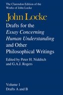 The Clarendon Edition of the Works of John Locke: Drafts for the Essay Concerning Human Understanding, and Other Philosophical Writings: In Three Volumes, Vol. 1: Drafts A and B