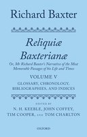 Reliquiae Baxterianae: Or, Mr. Richard Baxter's Narrative of the Most Memorable Passages of his Life and Times, Vol. 5: Glossary, Chronology, Bibliographies, and Indexes