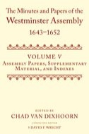 The Minutes and Papers of the Westminster Assembly 1643–1652, Vol. 5: Assembly Papers, Supplementary Material, and Indexes